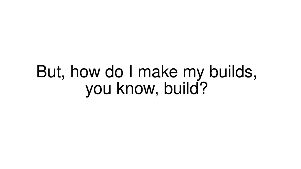 But, how do I make my builds, you know, build?