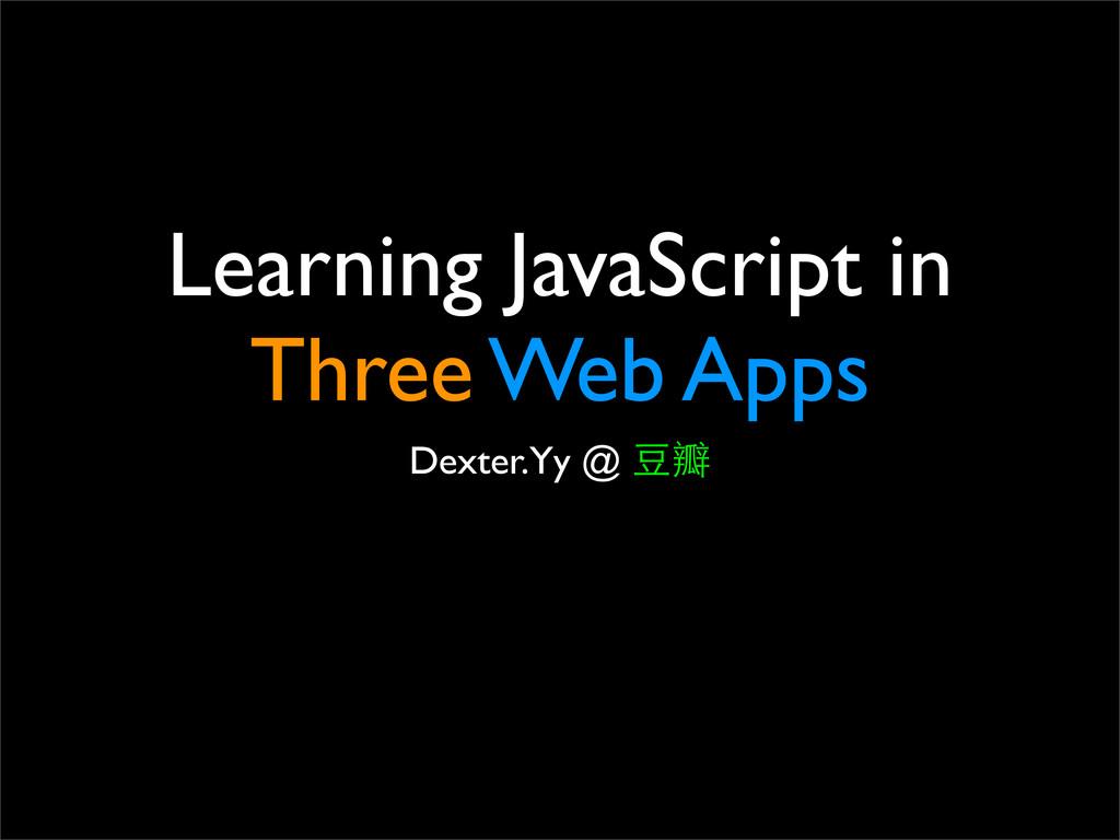 Learning JavaScript in Three Web Apps Dexter.Yy...