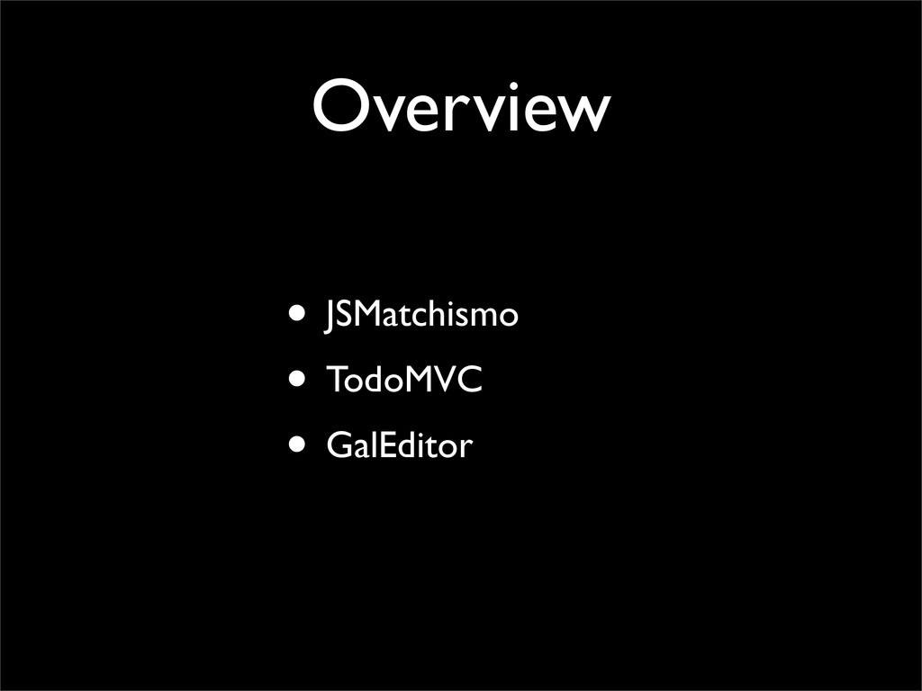 Overview • JSMatchismo • TodoMVC • GalEditor