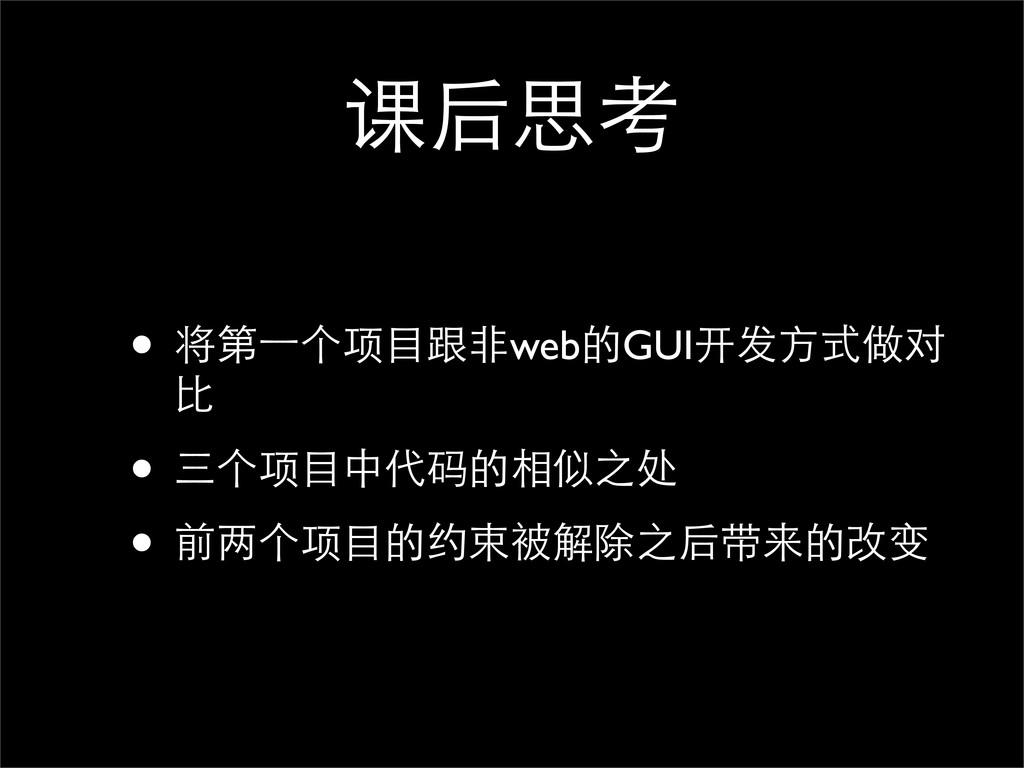 课后思考 • 将第⼀一个项⺫⽬目跟⾮非web的GUI开发⽅方式做对 ⽐比 • 三个项⺫⽬目中代...