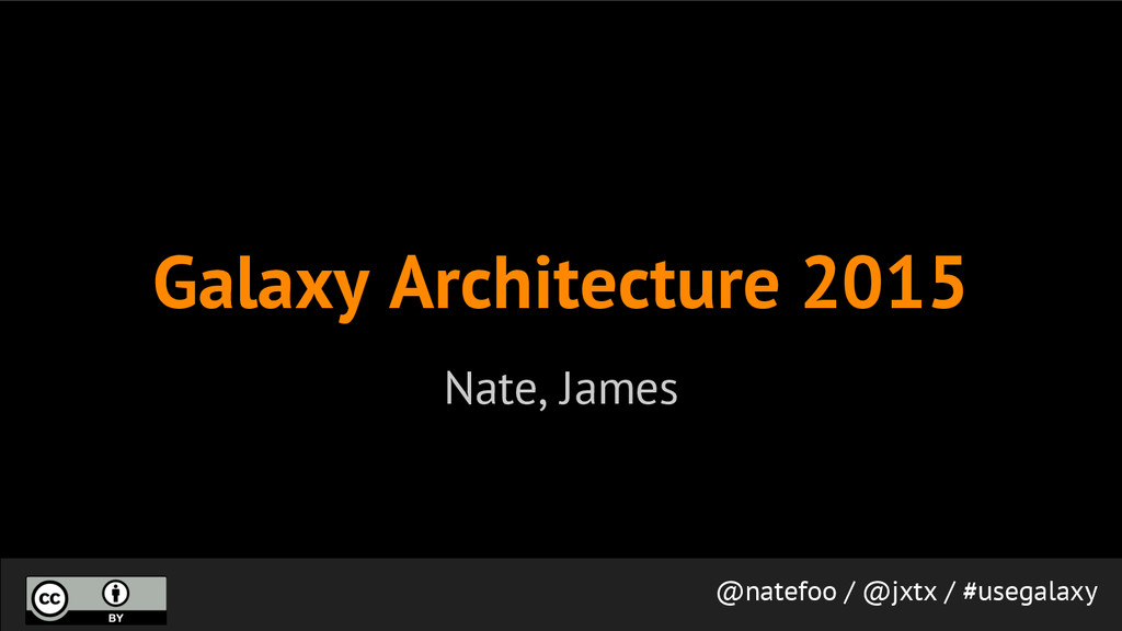 Galaxy Architecture 2015 Nate, James @natefoo /...