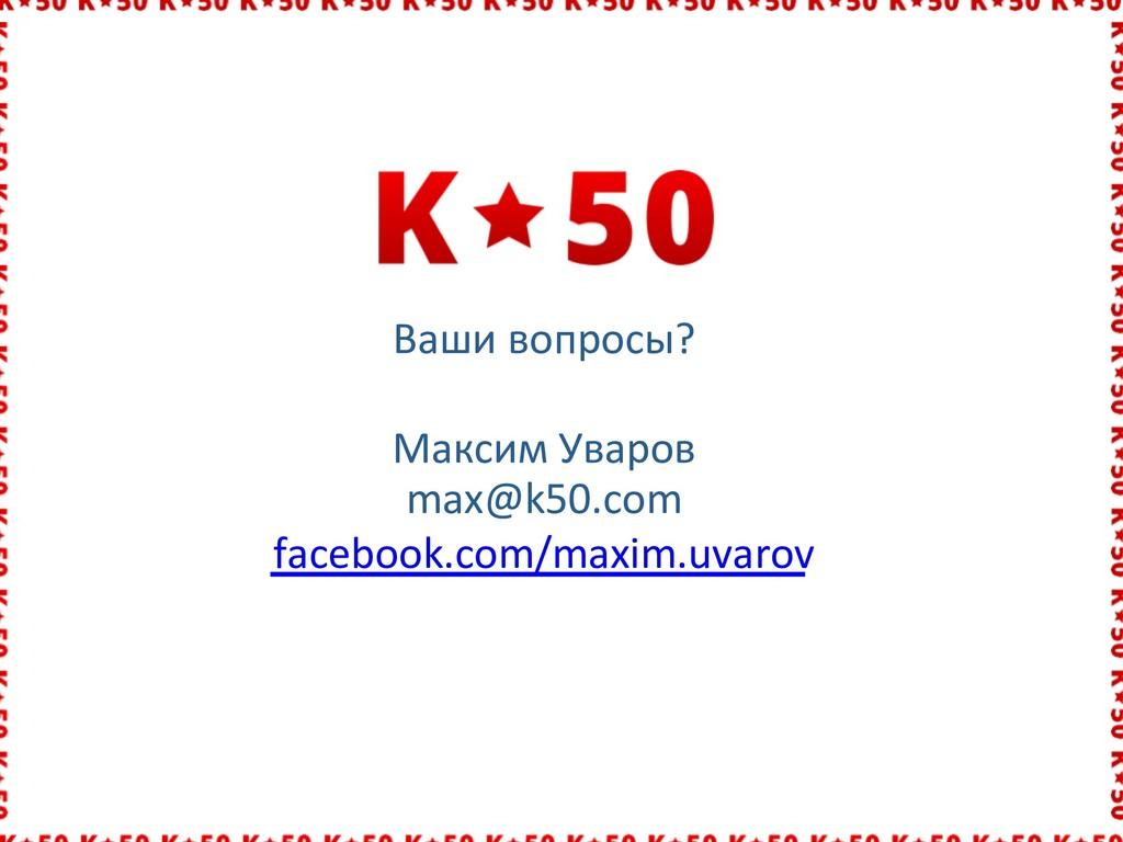 Ваши вопросы? Максим Уваров max@k50.com faceboo...