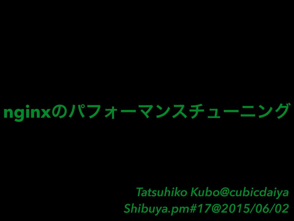 nginxͷύϑΥʔϚϯενϡʔχϯά Tatsuhiko Kubo@cubicdaiya S...