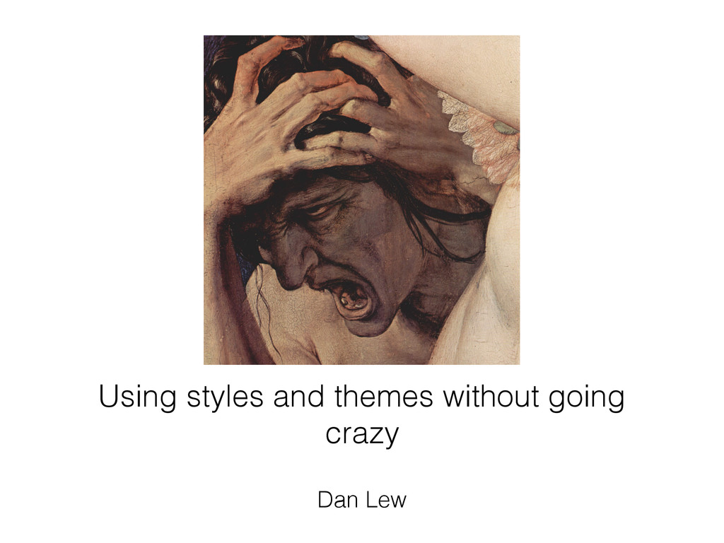 Using styles and themes without going crazy Dan...