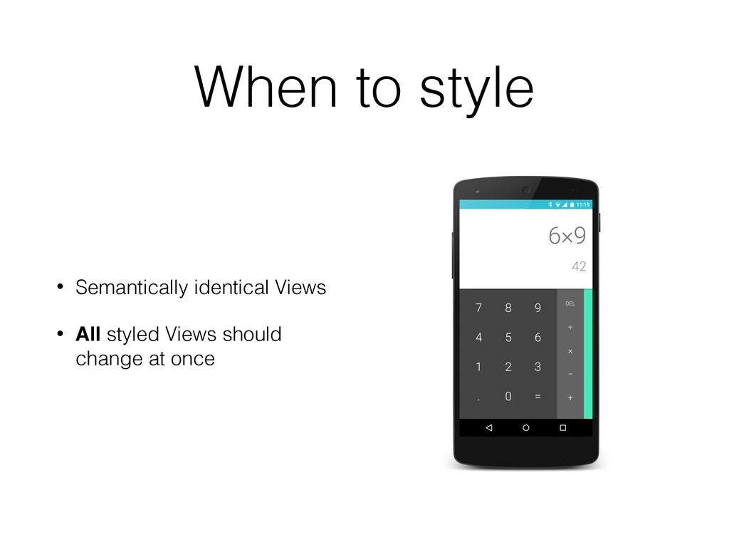 When to style • Semantically identical Views • ...
