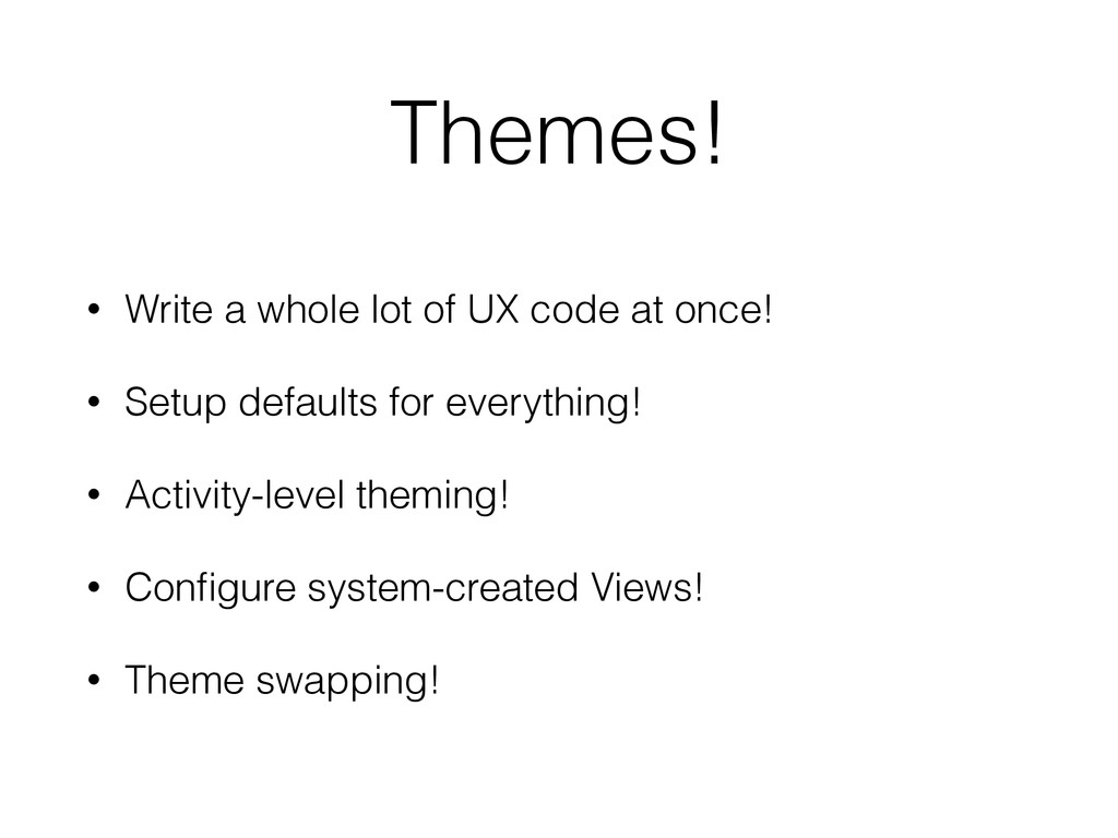 Themes! • Write a whole lot of UX code at once!...