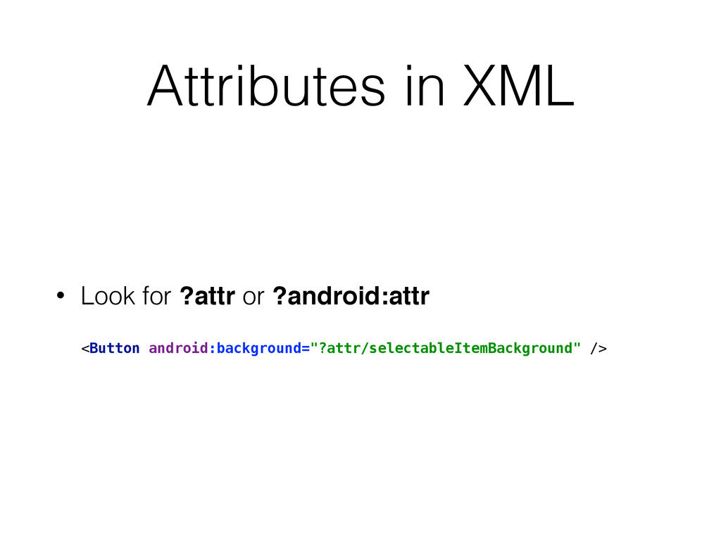 Attributes in XML • Look for ?attr or ?android:...