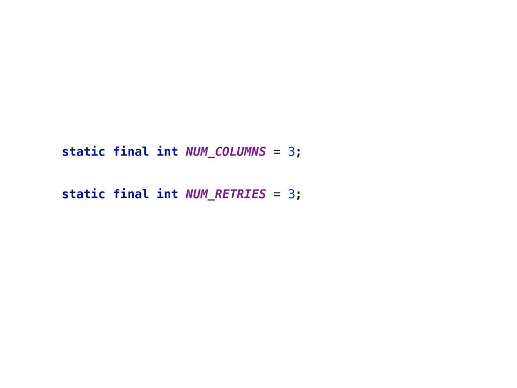 static final int NUM_COLUMNS = 3;  static fin...