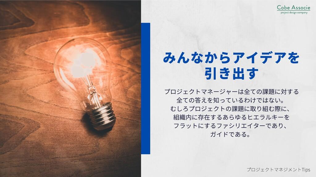 みんなからアイデアを 引き出す プロジェクトマネージャーは全ての課題に対する 全ての答えを知っ...