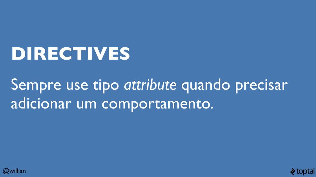 @willian DIRECTIVES Sempre use tipo attribute q...