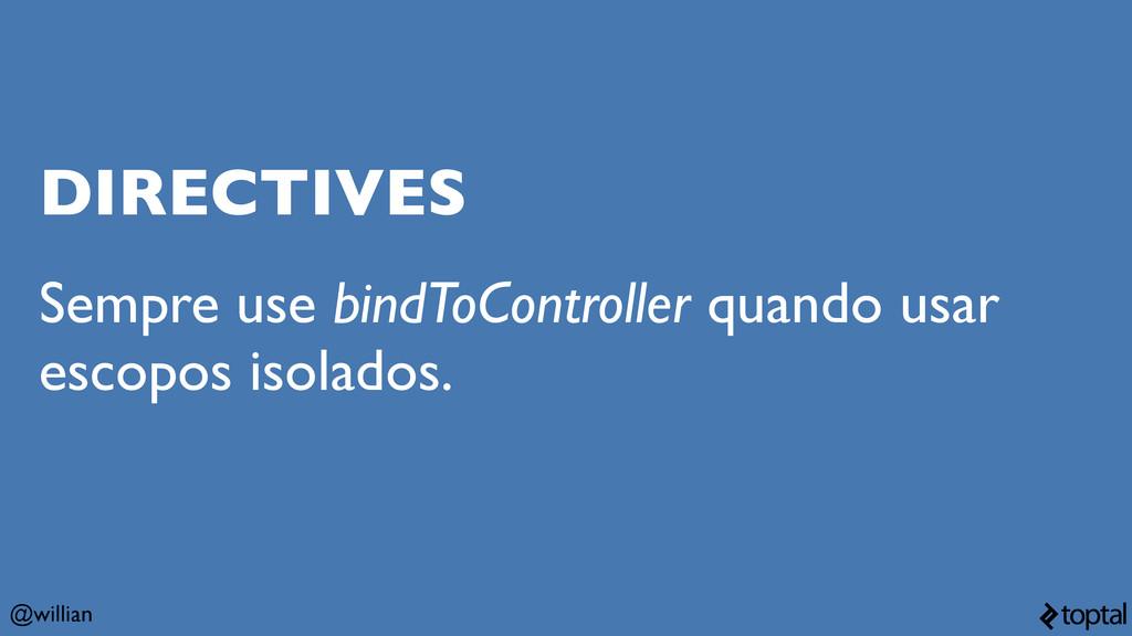 @willian DIRECTIVES Sempre use bindToController...