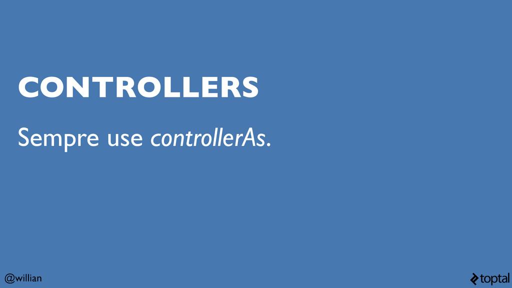 @willian CONTROLLERS Sempre use controllerAs.