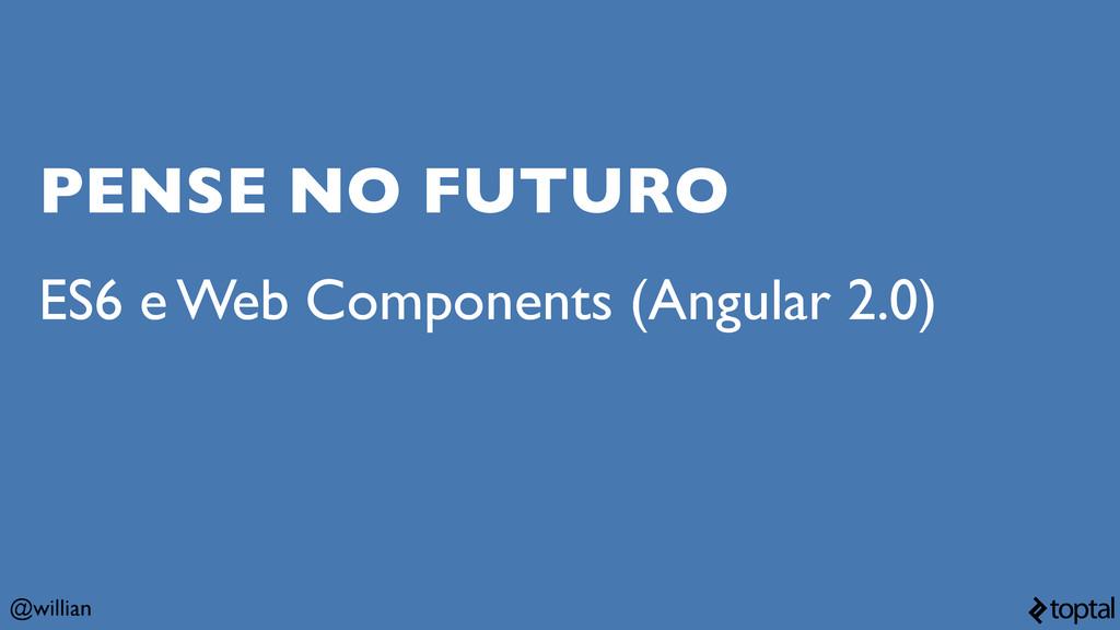 @willian PENSE NO FUTURO ES6 e Web Components (...