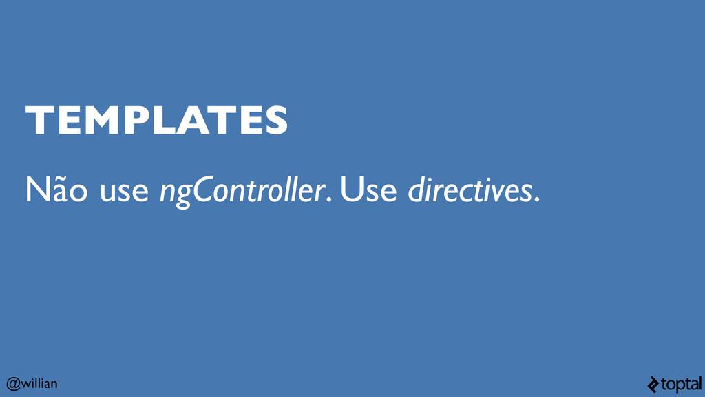 @willian TEMPLATES Não use ngController. Use di...