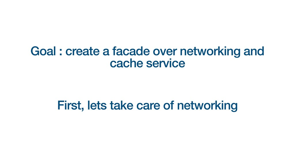 Goal : create a facade over networking and cach...