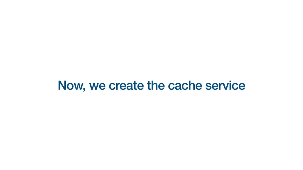 Now, we create the cache service