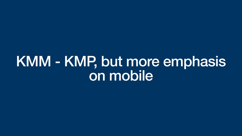 KMM - KMP, but more emphasis on mobile