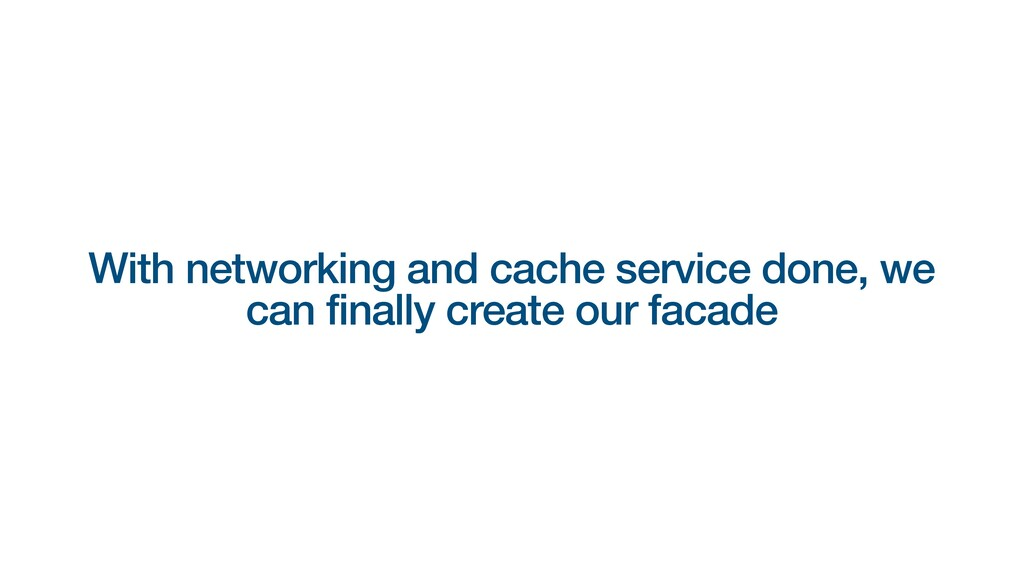 With networking and cache service done, we can ...