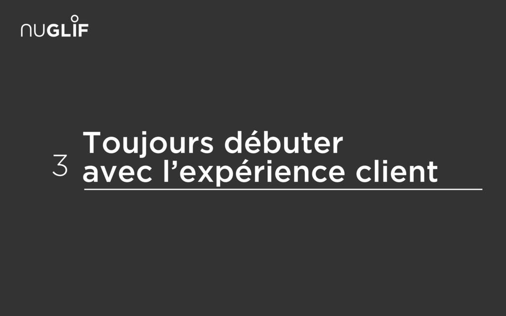 Toujours débuter avec l'expérience client 3