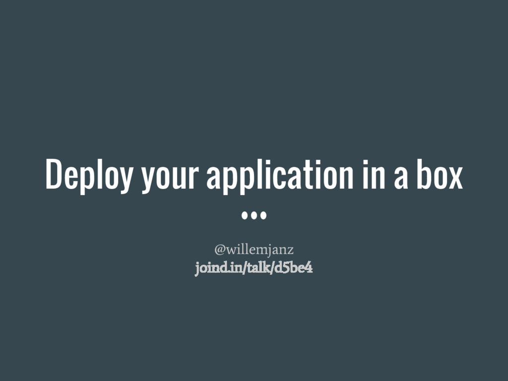 Deploy your application in a box @willemjanz jo...