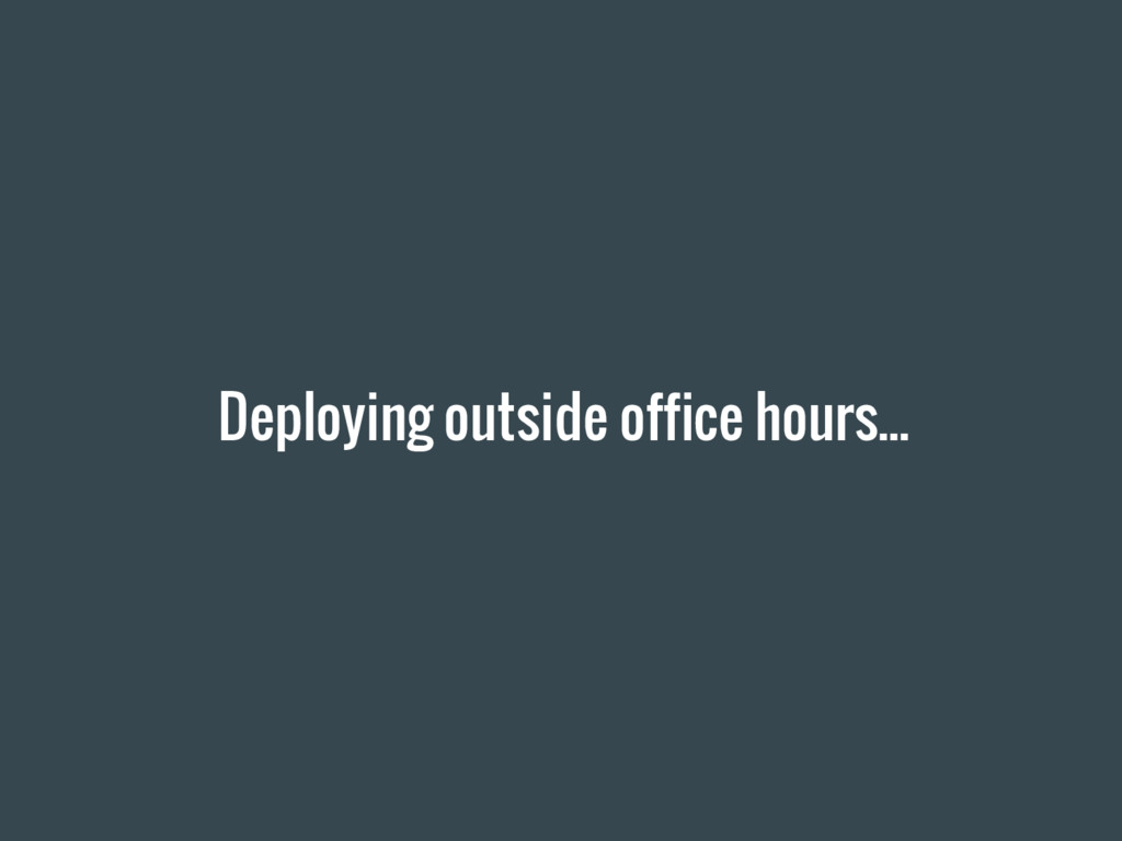 Deploying outside office hours...