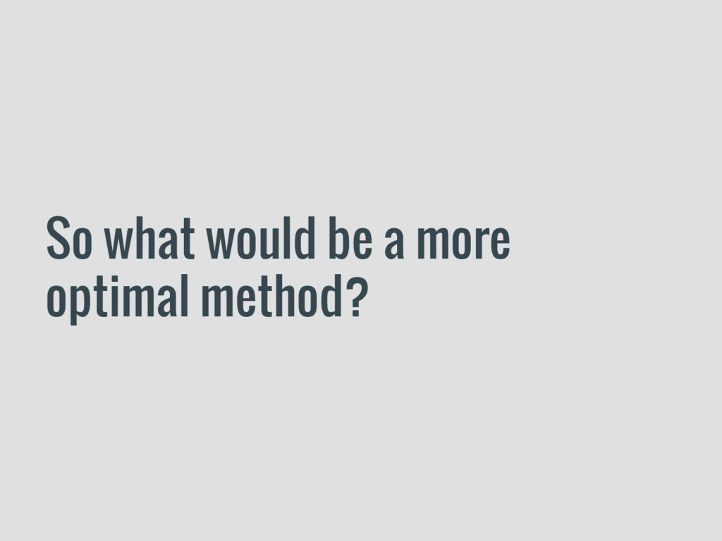 So what would be a more optimal method?