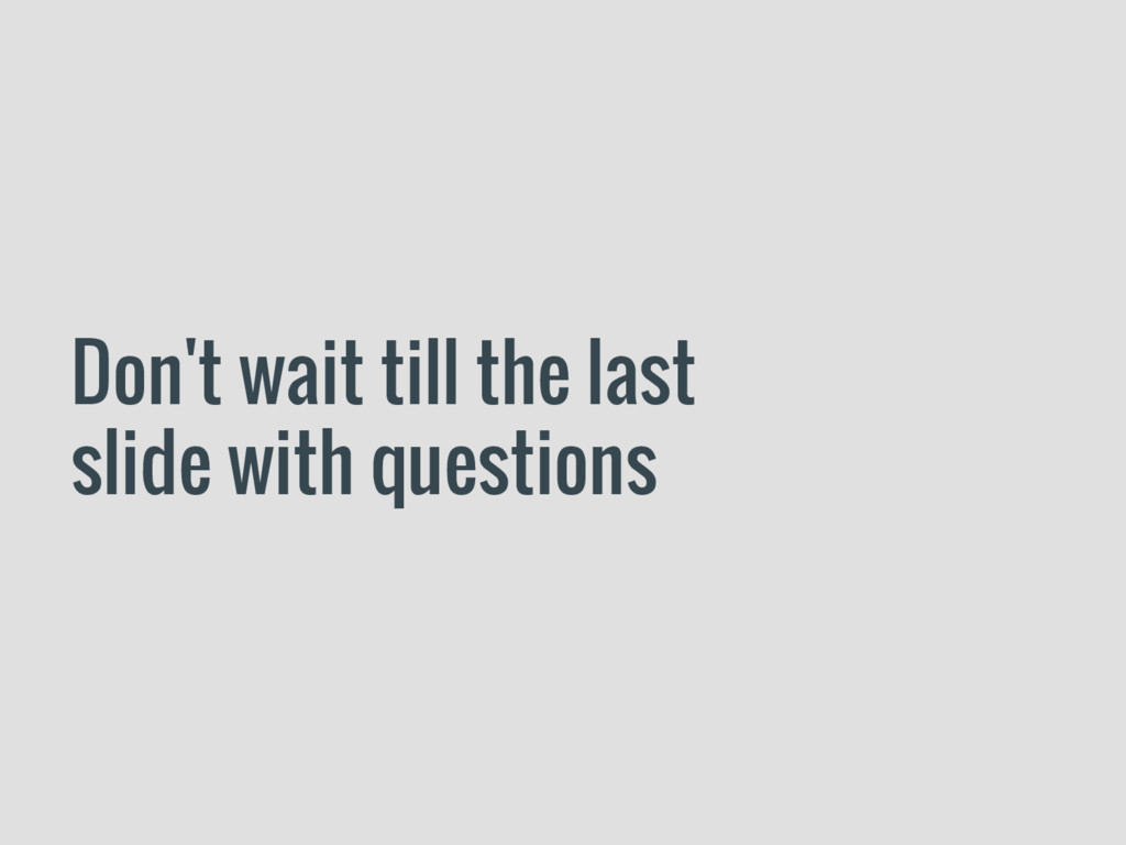 Don't wait till the last slide with questions