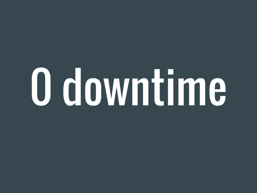 0 downtime