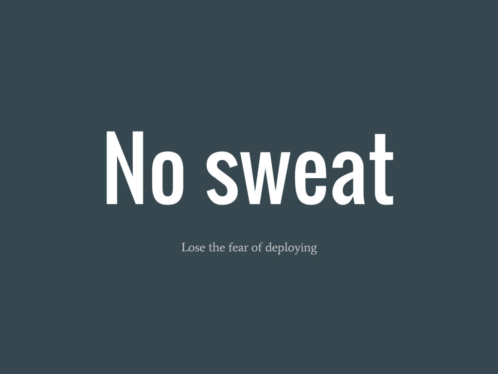 No sweat Lose the fear of deploying