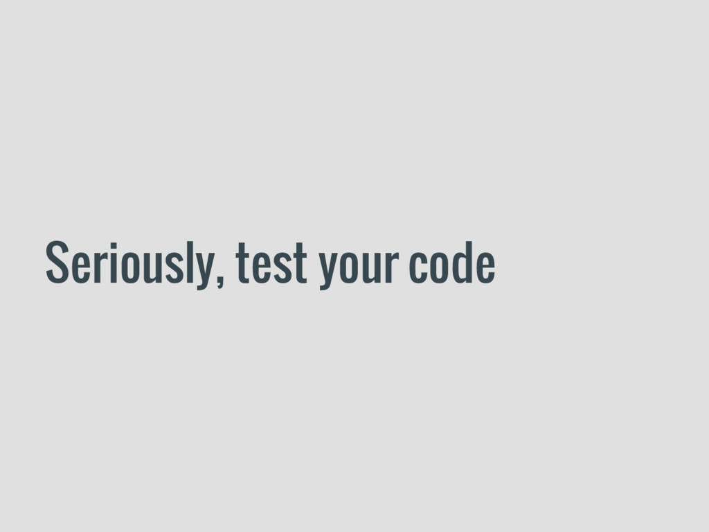 Seriously, test your code