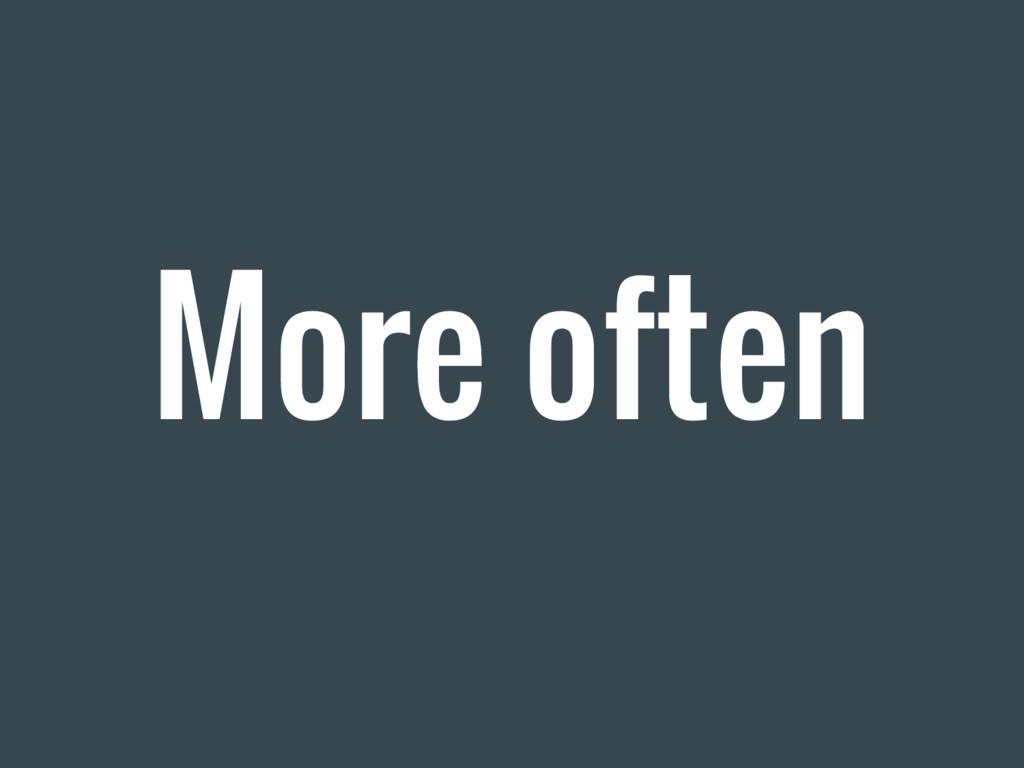 More often