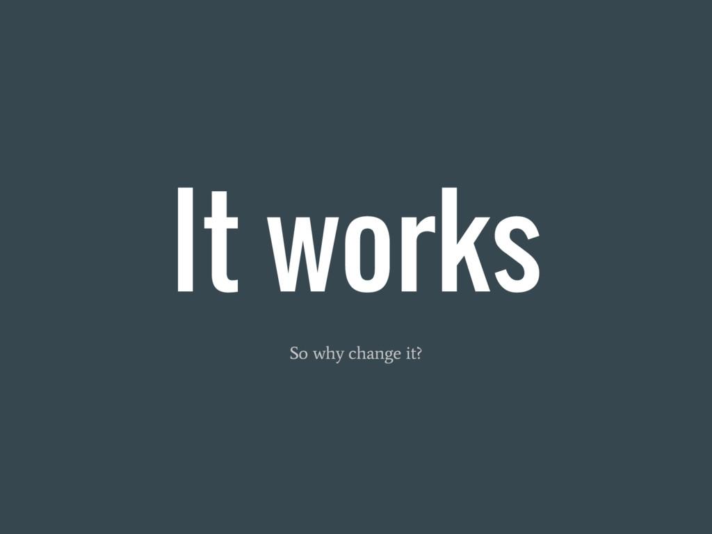 It works So why change it?
