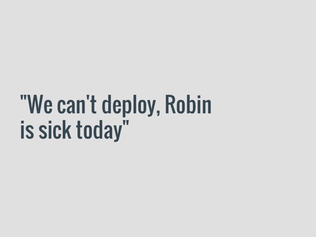 """""""We can't deploy, Robin is sick today"""""""