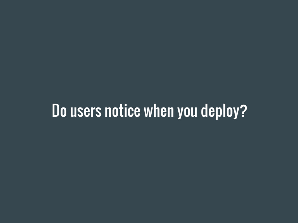 Do users notice when you deploy?