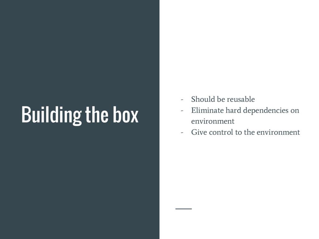 Building the box - Should be reusable - Elimina...