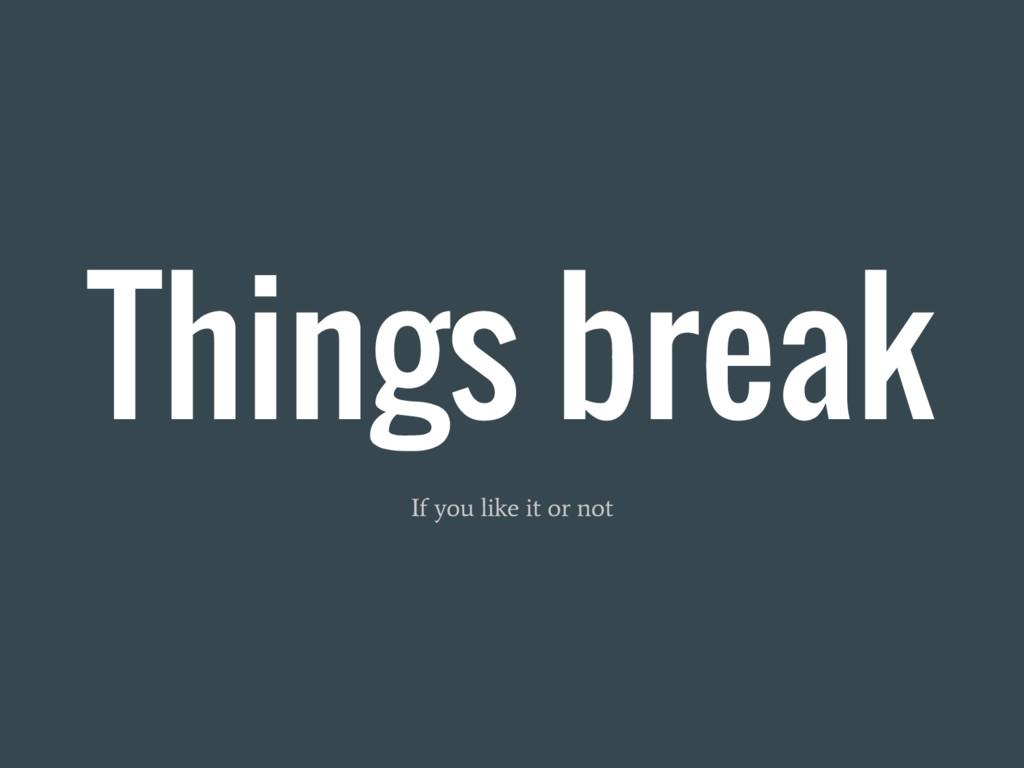 Things break If you like it or not