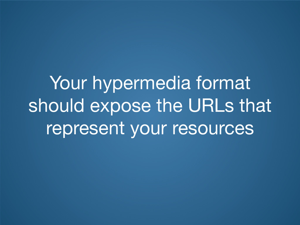 Your hypermedia format should expose the URLs t...