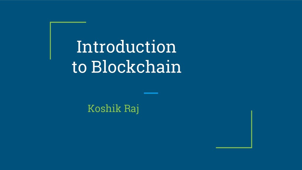 Introduction to Blockchain Koshik Raj