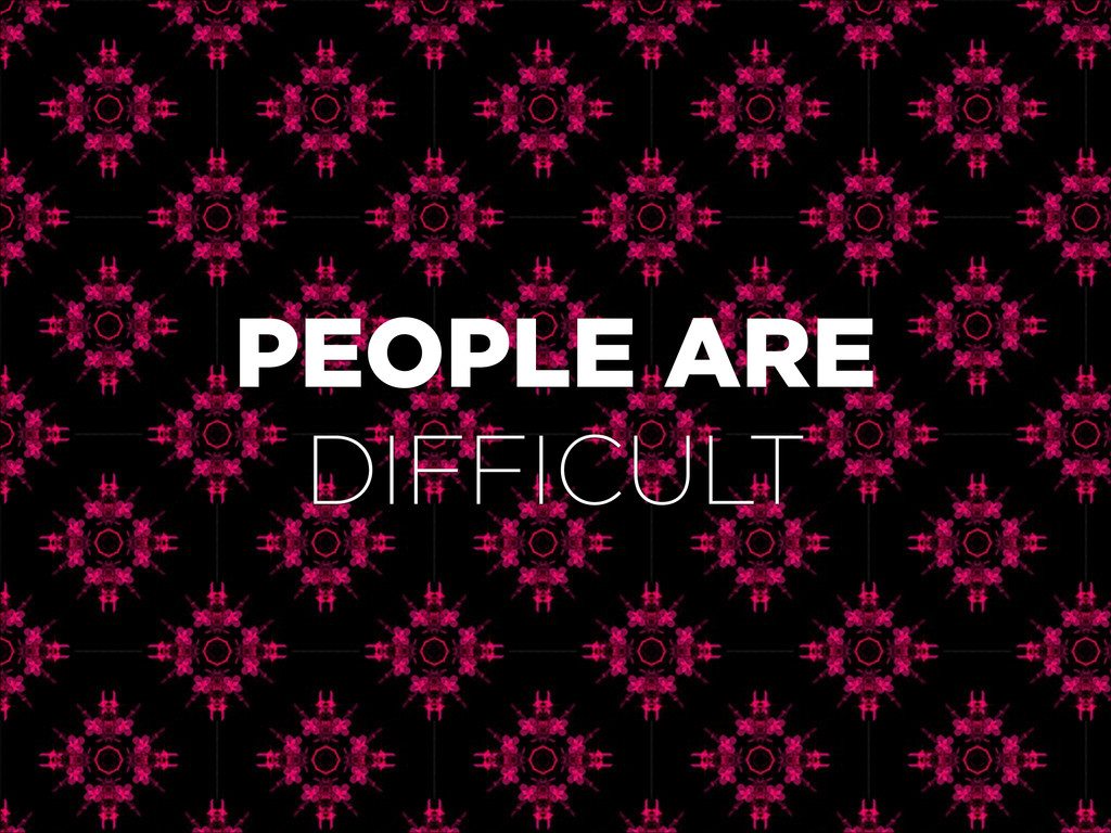 PEOPLE ARE DIFFICULT