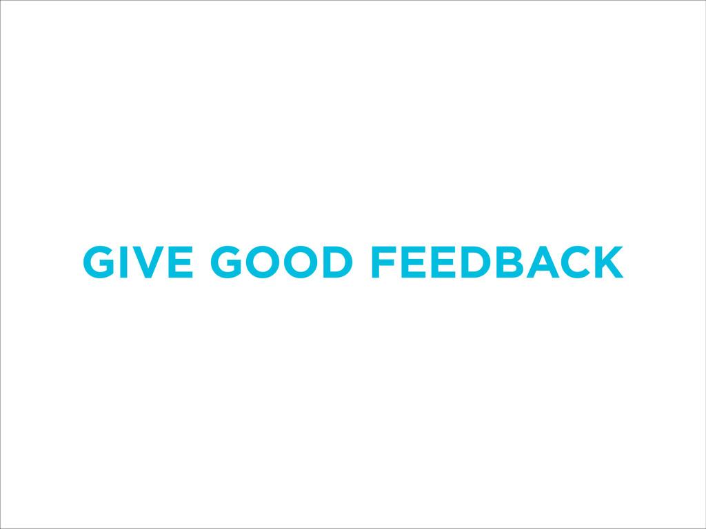 GIVE GOOD FEEDBACK