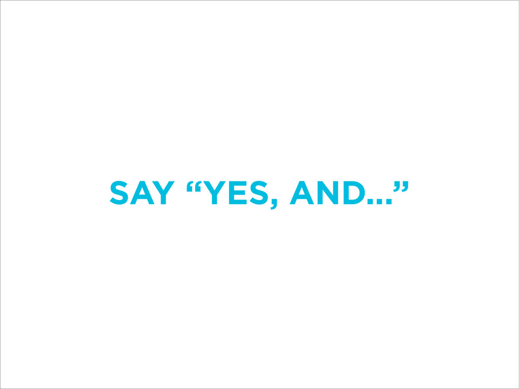 """SAY """"YES, AND..."""""""