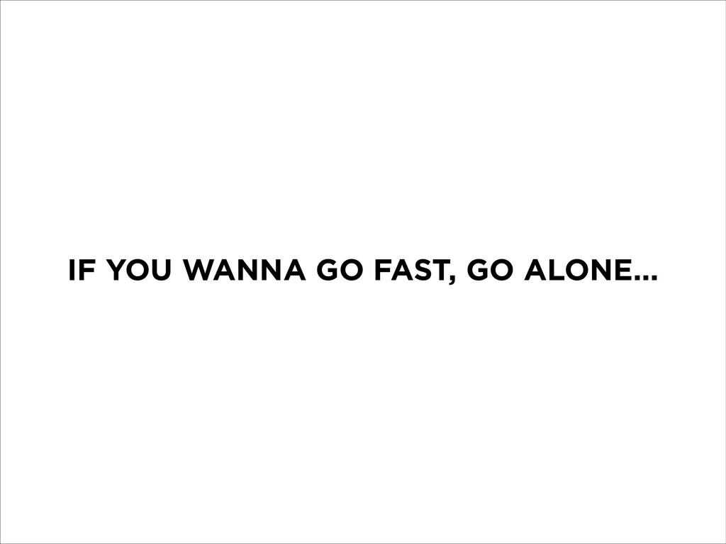 IF YOU WANNA GO FAST, GO ALONE...