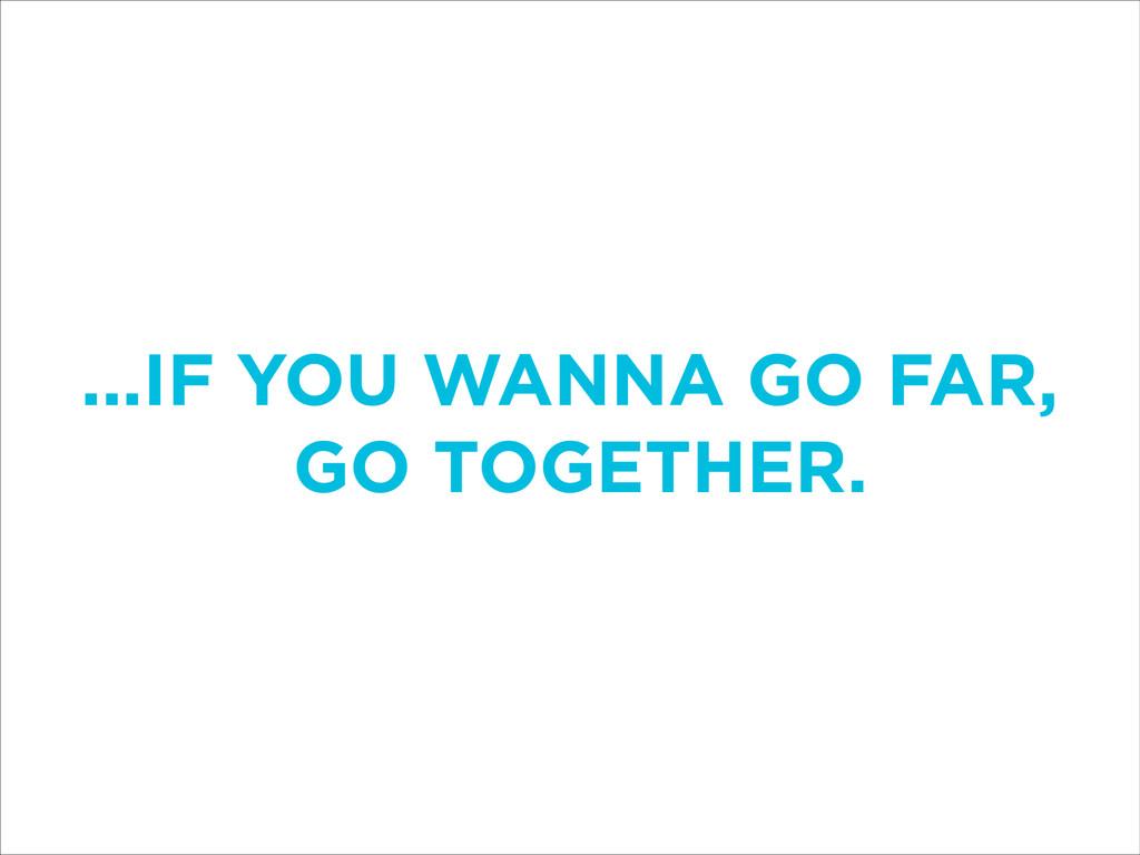 ...IF YOU WANNA GO FAR, GO TOGETHER.