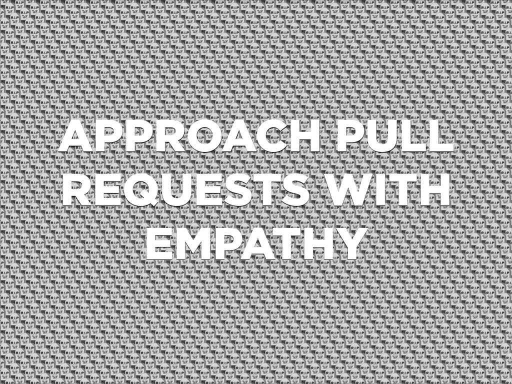 APPROACH PULL REQUESTS WITH EMPATHY