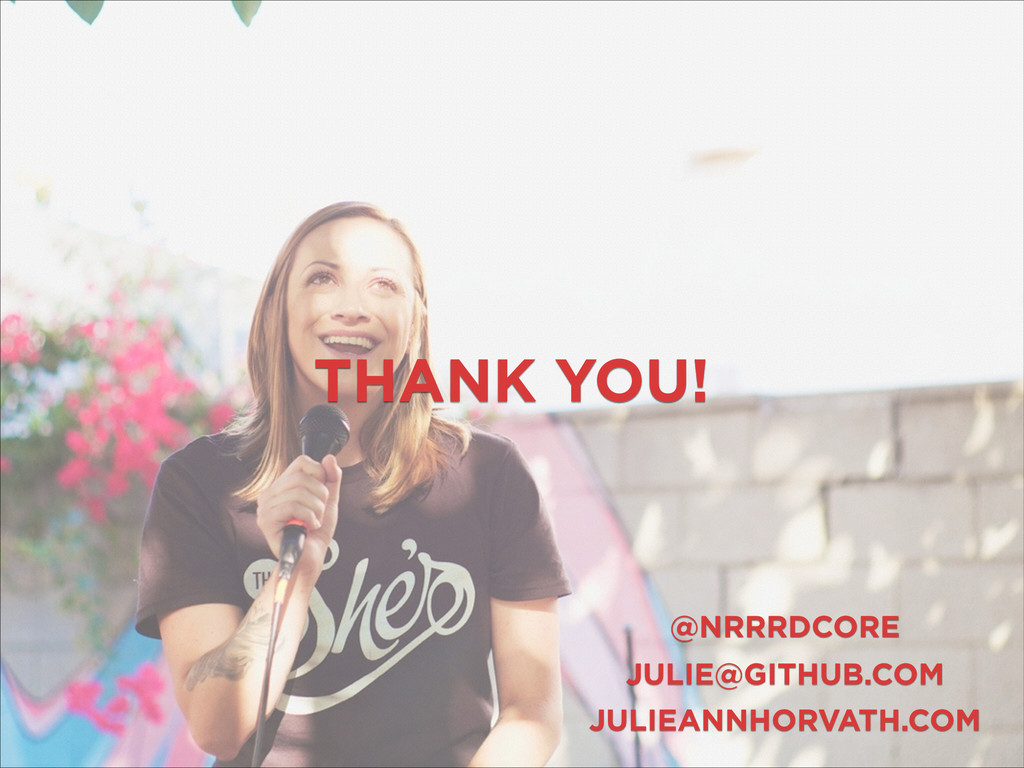 THANK YOU! JULIE@GITHUB.COM @NRRRDCORE JULIEANN...
