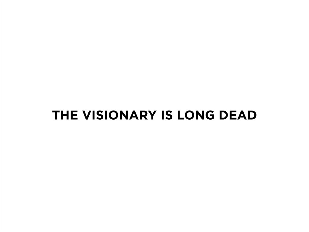 THE VISIONARY IS LONG DEAD