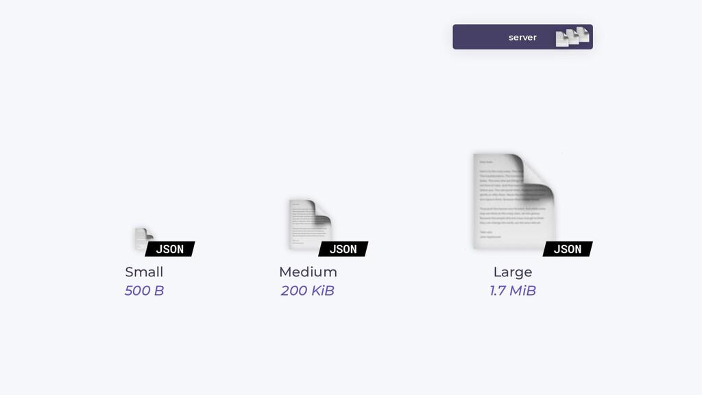 server JSON JSON JSON Small 500 B Medium 200 Ki...