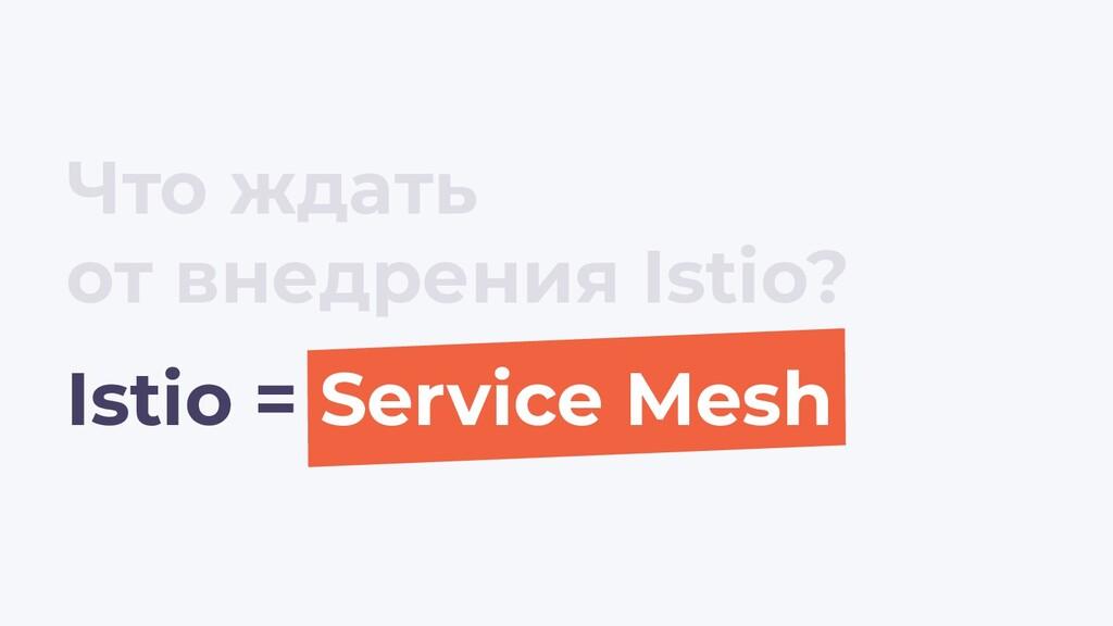 Istio = Service Mesh Что ждать от внедрения Ist...