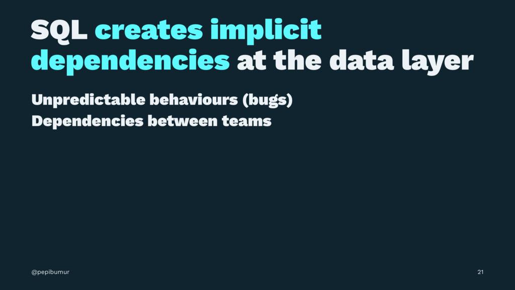 SQL creates implicit dependencies at the data l...