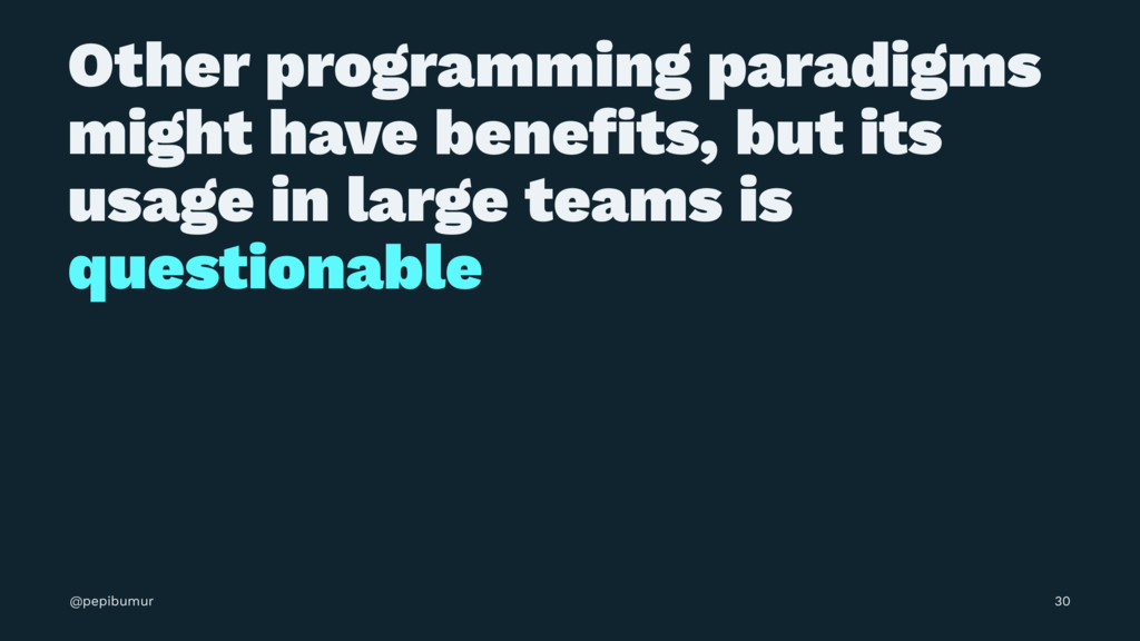 Other programming paradigms might have benefits,...